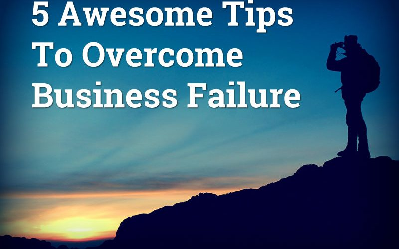 5 Awesome Tips To Overcome Business Failure
