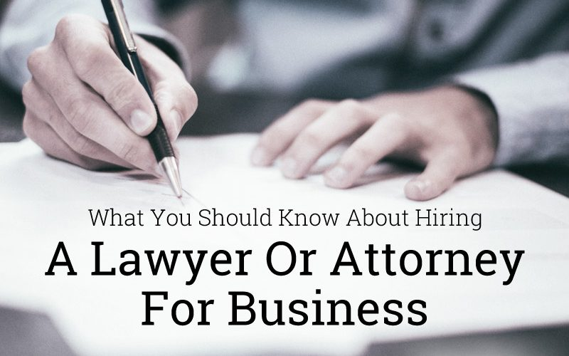 What You Should Know About Hiring A Lawyer Or Attorney For Business